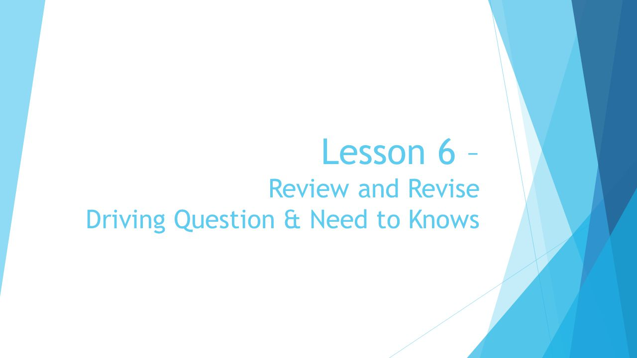 Lesson 6 – Review and Revise Driving Question & Need to Knows