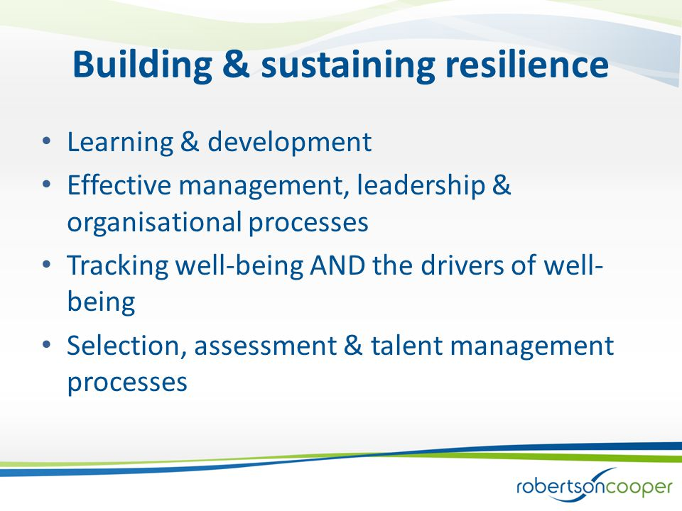 Building & sustaining resilience Learning & development Effective management, leadership & organisational processes Tracking well-being AND the drivers of well- being Selection, assessment & talent management processes