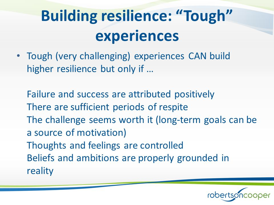 Building resilience: Tough experiences Tough (very challenging) experiences CAN build higher resilience but only if … Failure and success are attributed positively There are sufficient periods of respite The challenge seems worth it (long-term goals can be a source of motivation) Thoughts and feelings are controlled Beliefs and ambitions are properly grounded in reality