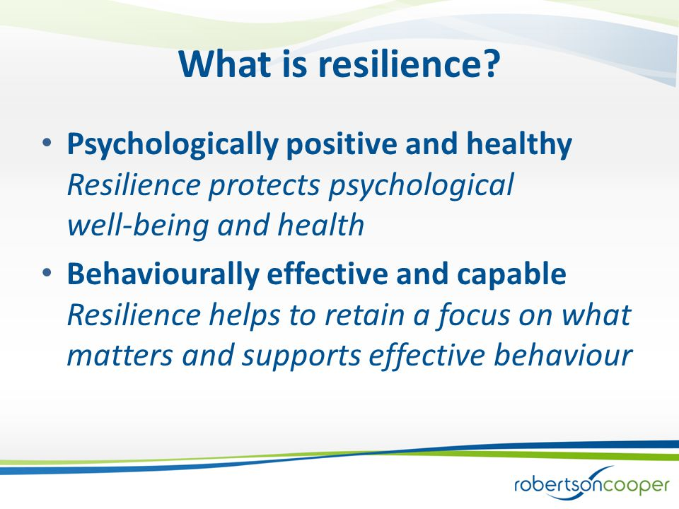 Better psychological well-being and performance (resilience) is associated with: Positive (optimistic) thinking styles Experiencing tough challenges Recognising and developing signature strengths Using active (Problem-focused) coping strategies – rather than emotion- focused coping Retaining a clear sense of purpose Cognitive flexibility - control of thoughts and feelings Establishing and nurturing a supportive social network Looking after your physical condition – exercise may be the magic bullet Learning & development: Resilience training