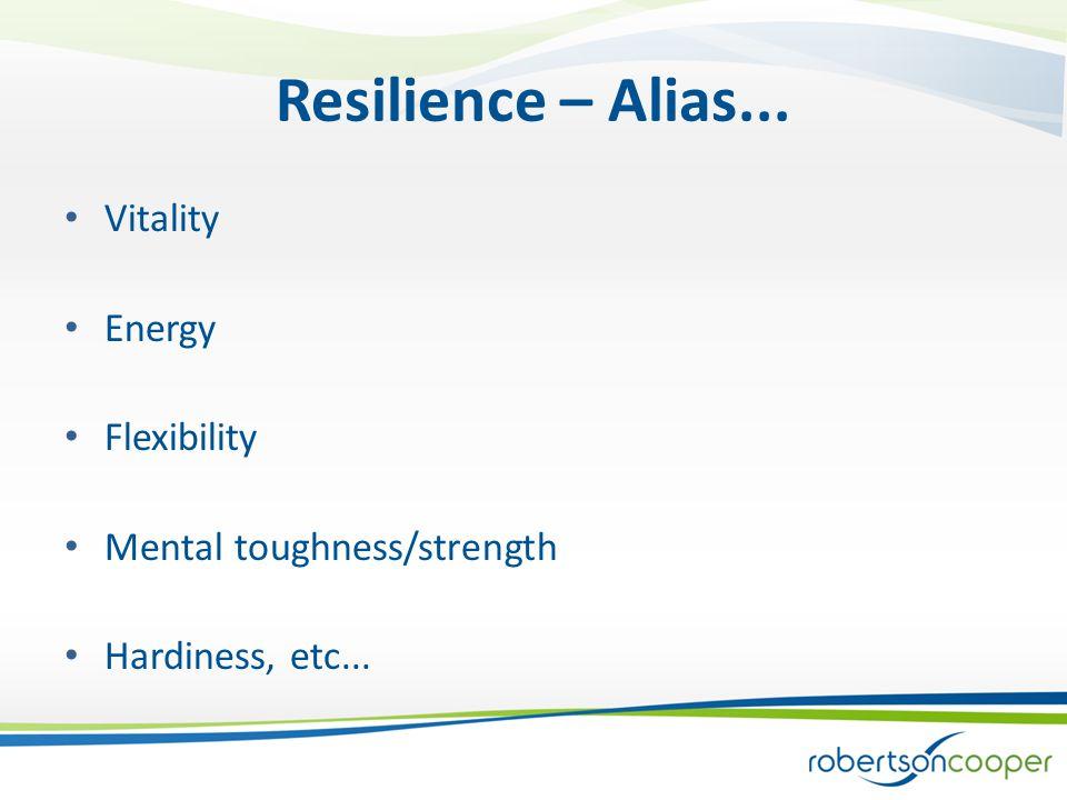 Resilience – Alias... Vitality Energy Flexibility Mental toughness/strength Hardiness, etc...