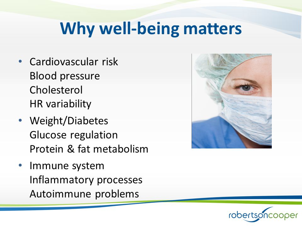 Why well-being matters Cardiovascular risk Blood pressure Cholesterol HR variability Weight/Diabetes Glucose regulation Protein & fat metabolism Immune system Inflammatory processes Autoimmune problems