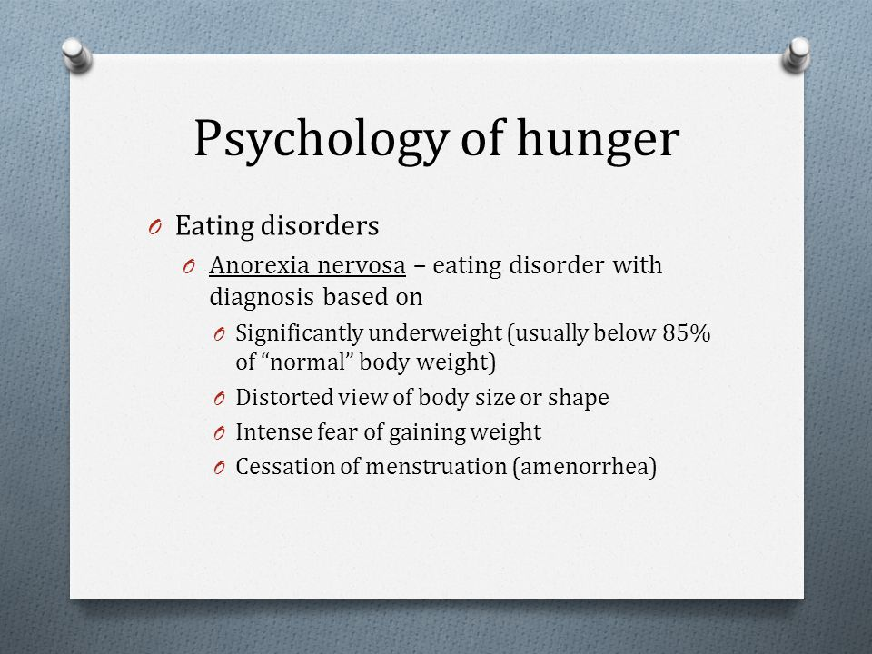 Psychology of hunger O Eating disorders O Anorexia nervosa – eating disorder with diagnosis based on O Significantly underweight (usually below 85% of
