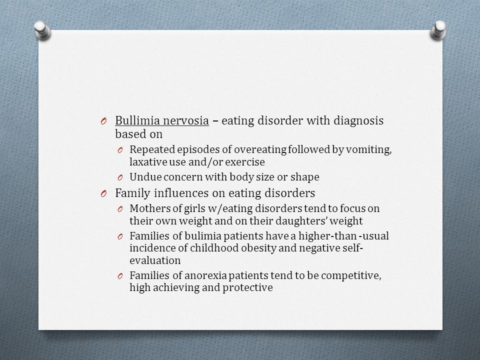 O Bullimia nervosia – eating disorder with diagnosis based on O Repeated episodes of overeating followed by vomiting, laxative use and/or exercise O U
