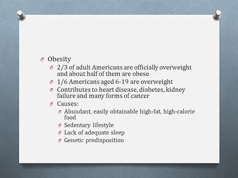 O Obesity O 2/3 of adult Americans are officially overweight and about half of them are obese O 1/6 Americans aged 6-19 are overweight O Contributes t