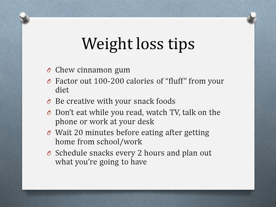 Weight loss tips O Chew cinnamon gum O Factor out 100-200 calories of fluff from your diet O Be creative with your snack foods O Don't eat while you read, watch TV, talk on the phone or work at your desk O Wait 20 minutes before eating after getting home from school/work O Schedule snacks every 2 hours and plan out what you're going to have