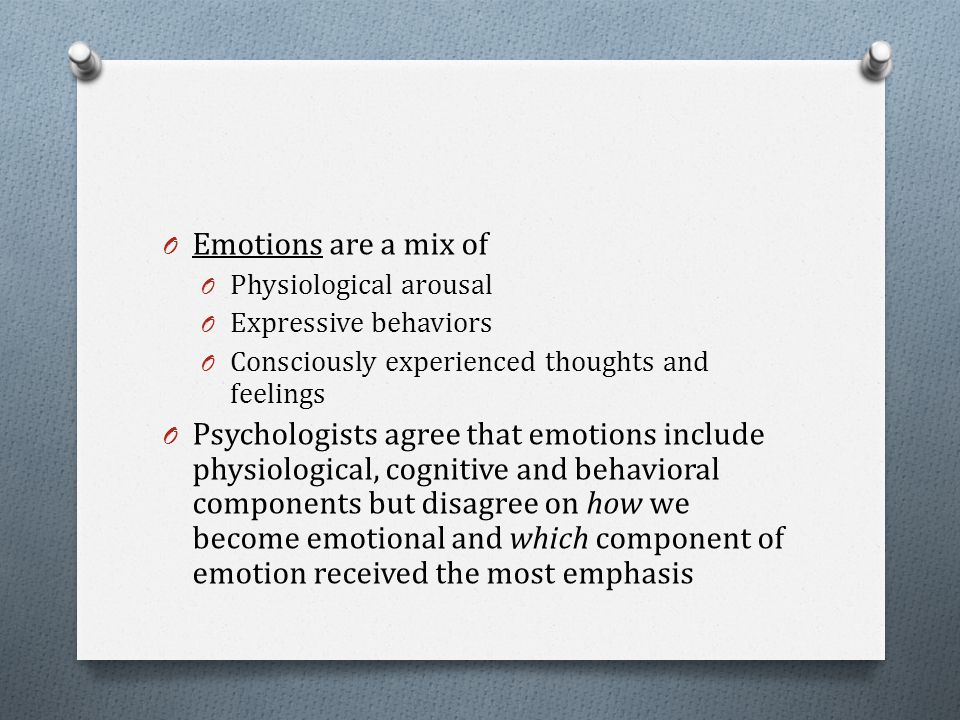 O Emotions are a mix of O Physiological arousal O Expressive behaviors O Consciously experienced thoughts and feelings O Psychologists agree that emot