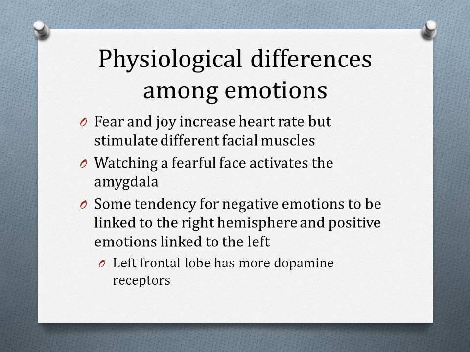 Physiological differences among emotions O Fear and joy increase heart rate but stimulate different facial muscles O Watching a fearful face activates