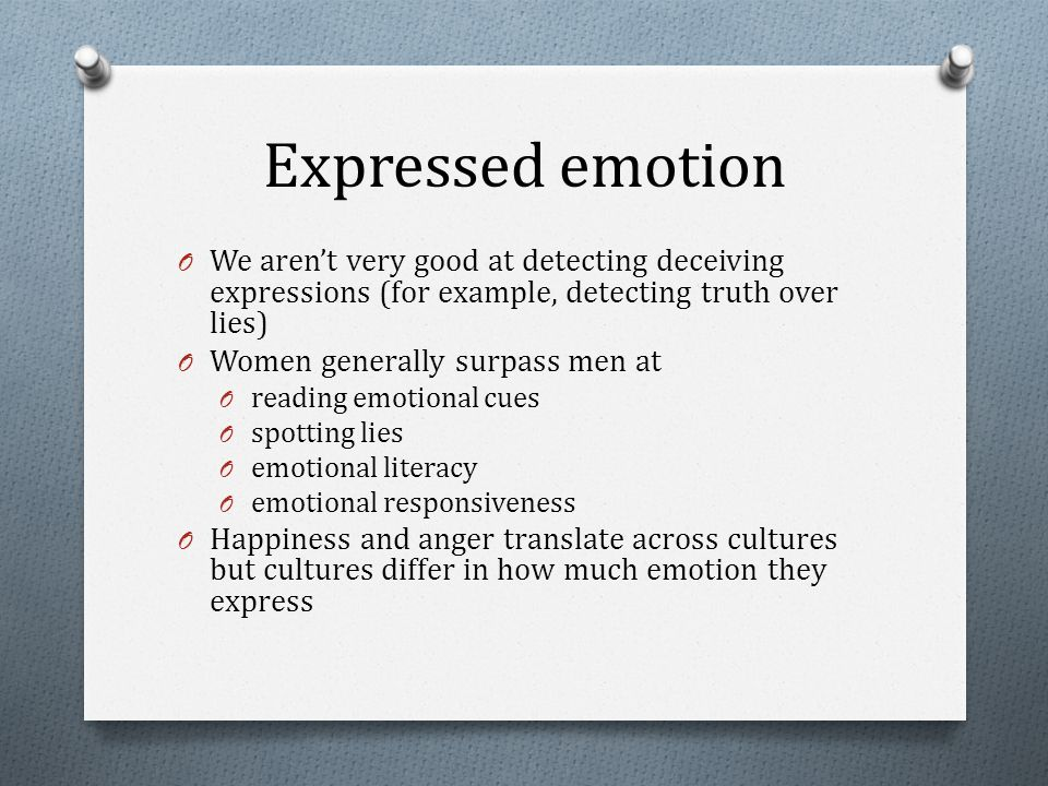 Expressed emotion O We aren't very good at detecting deceiving expressions (for example, detecting truth over lies) O Women generally surpass men at O reading emotional cues O spotting lies O emotional literacy O emotional responsiveness O Happiness and anger translate across cultures but cultures differ in how much emotion they express