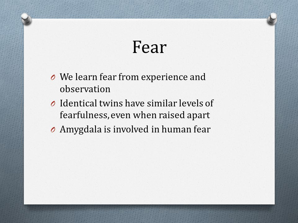 Fear O We learn fear from experience and observation O Identical twins have similar levels of fearfulness, even when raised apart O Amygdala is involved in human fear