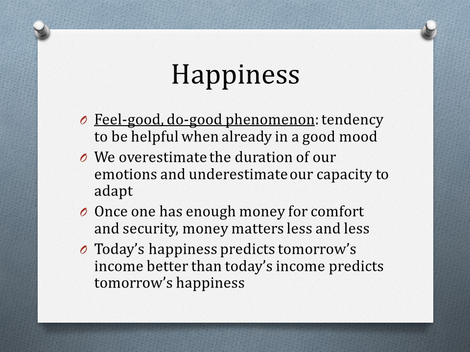 Happiness O Feel-good, do-good phenomenon: tendency to be helpful when already in a good mood O We overestimate the duration of our emotions and underestimate our capacity to adapt O Once one has enough money for comfort and security, money matters less and less O Today's happiness predicts tomorrow's income better than today's income predicts tomorrow's happiness