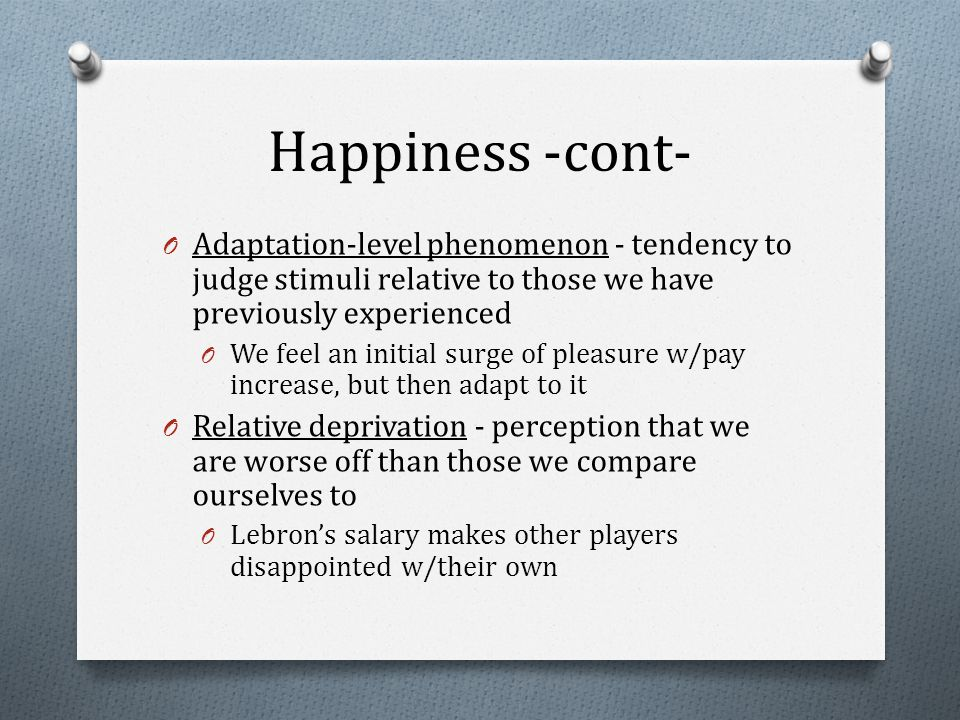 Happiness -cont- O Adaptation-level phenomenon - tendency to judge stimuli relative to those we have previously experienced O We feel an initial surge