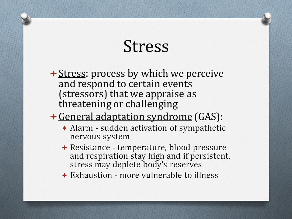 Stress  Stress: process by which we perceive and respond to certain events (stressors) that we appraise as threatening or challenging  General adaptation syndrome (GAS):  Alarm - sudden activation of sympathetic nervous system  Resistance - temperature, blood pressure and respiration stay high and if persistent, stress may deplete body's reserves  Exhaustion - more vulnerable to illness