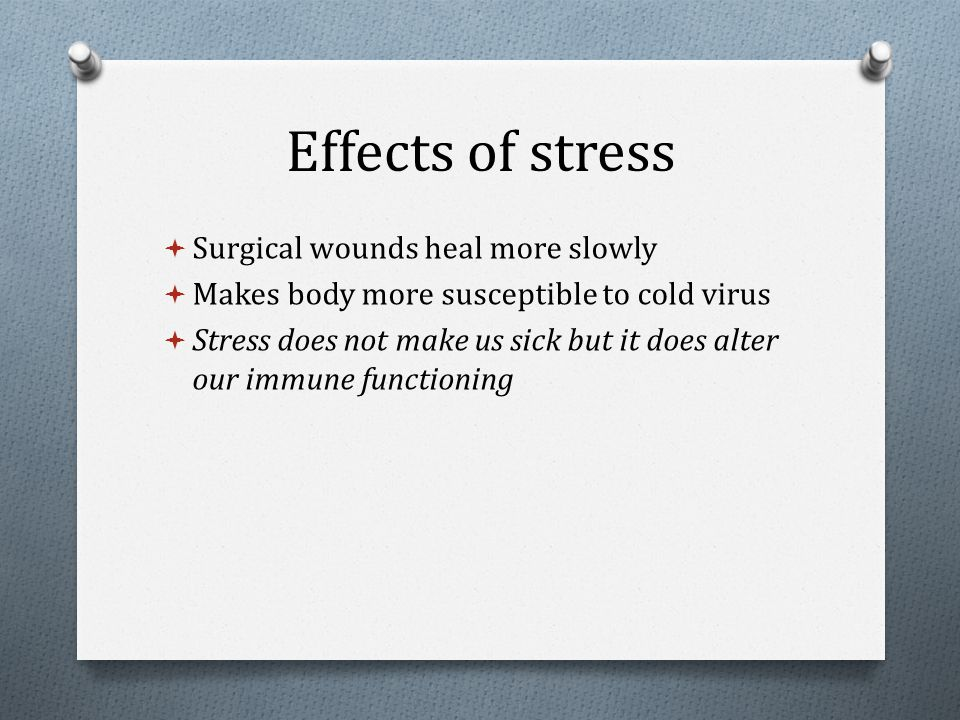 Effects of stress  Surgical wounds heal more slowly  Makes body more susceptible to cold virus  Stress does not make us sick but it does alter our