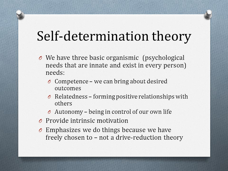 Self-determination theory O We have three basic organismic (psychological needs that are innate and exist in every person) needs: O Competence – we can bring about desired outcomes O Relatedness – forming positive relationships with others O Autonomy – being in control of our own life O Provide intrinsic motivation O Emphasizes we do things because we have freely chosen to – not a drive-reduction theory