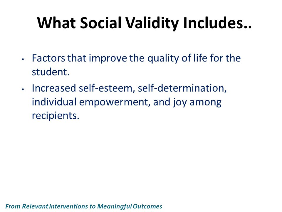 What Social Validity Includes.. Factors that improve the quality of life for the student.