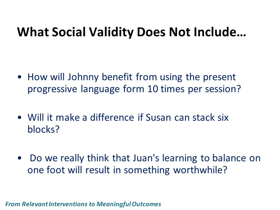 What Social Validity Does Not Include… How will Johnny benefit from using the present progressive language form 10 times per session.