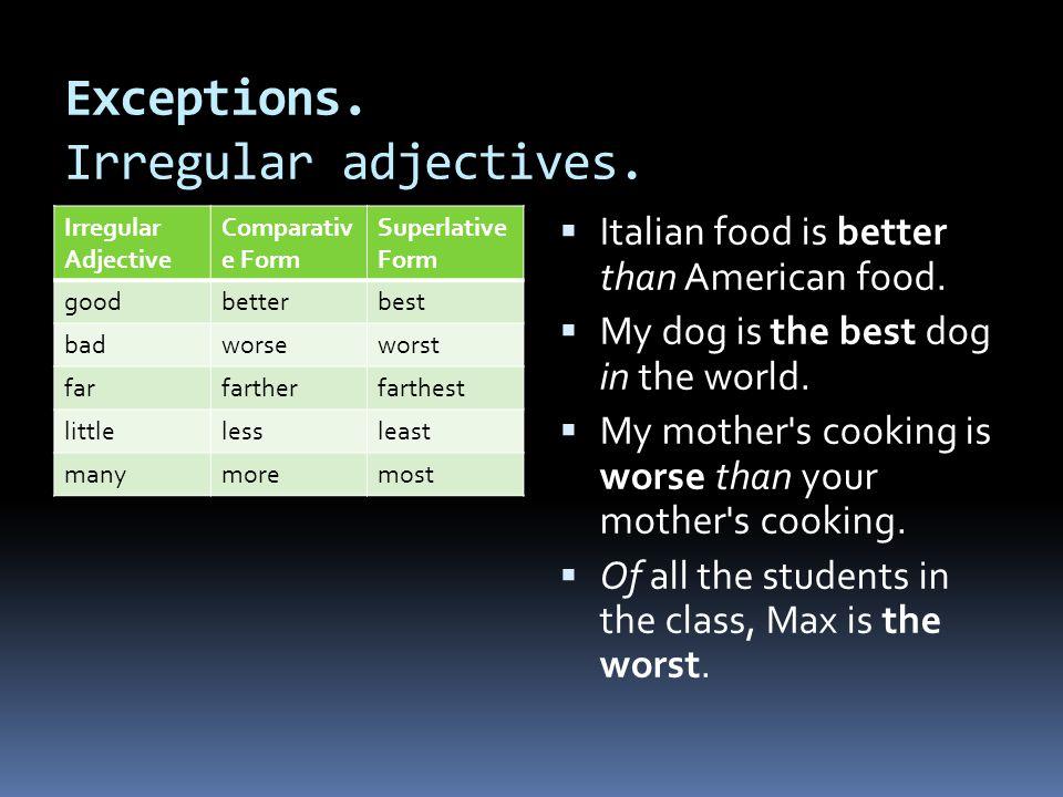 Exceptions. Irregular adjectives. Irregular Adjective Comparativ e Form Superlative Form goodbetterbest badworseworst farfartherfarthest littlelesslea