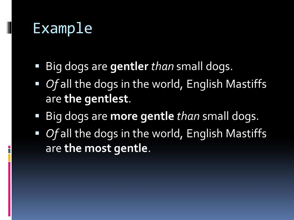 Example  Big dogs are gentler than small dogs.  Of all the dogs in the world, English Mastiffs are the gentlest.  Big dogs are more gentle than sma