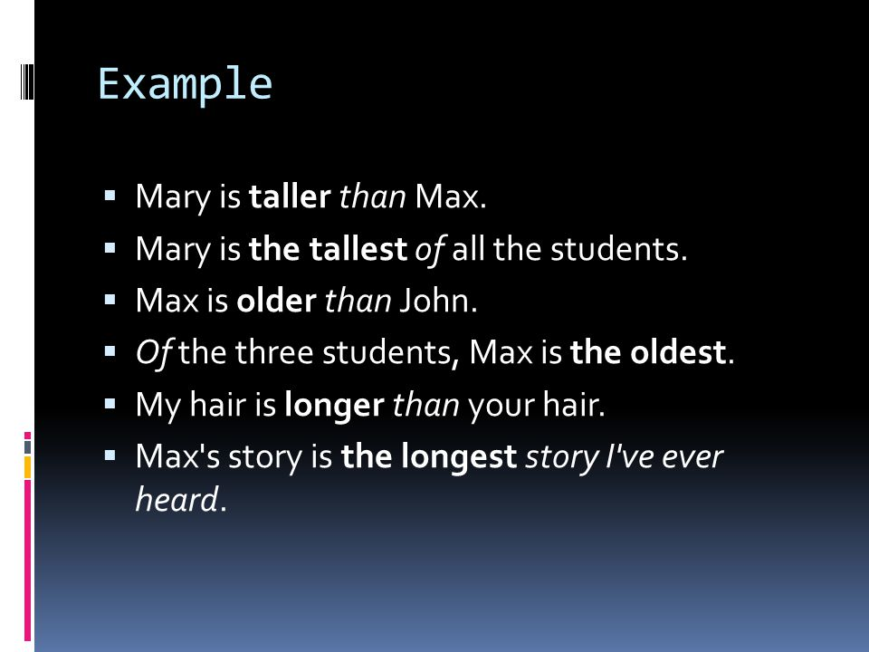 Example  Mary is taller than Max.  Mary is the tallest of all the students.  Max is older than John.  Of the three students, Max is the oldest. 