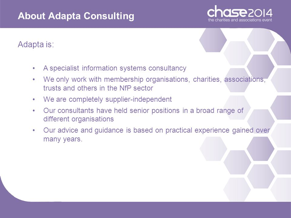 About Adapta Consulting Adapta is: A specialist information systems consultancy We only work with membership organisations, charities, associations, trusts and others in the NfP sector We are completely supplier-independent Our consultants have held senior positions in a broad range of different organisations Our advice and guidance is based on practical experience gained over many years.
