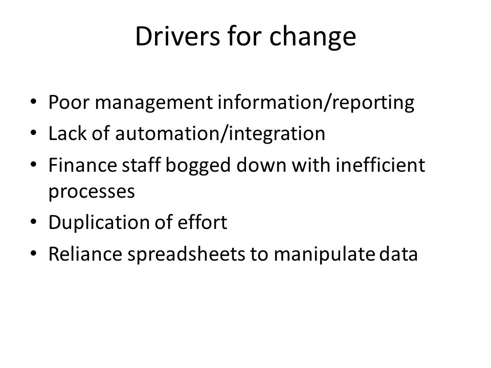 Drivers for change Poor management information/reporting Lack of automation/integration Finance staff bogged down with inefficient processes Duplication of effort Reliance spreadsheets to manipulate data