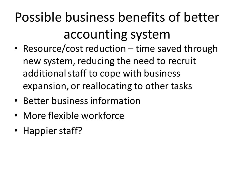 Possible business benefits of better accounting system Resource/cost reduction – time saved through new system, reducing the need to recruit additional staff to cope with business expansion, or reallocating to other tasks Better business information More flexible workforce Happier staff