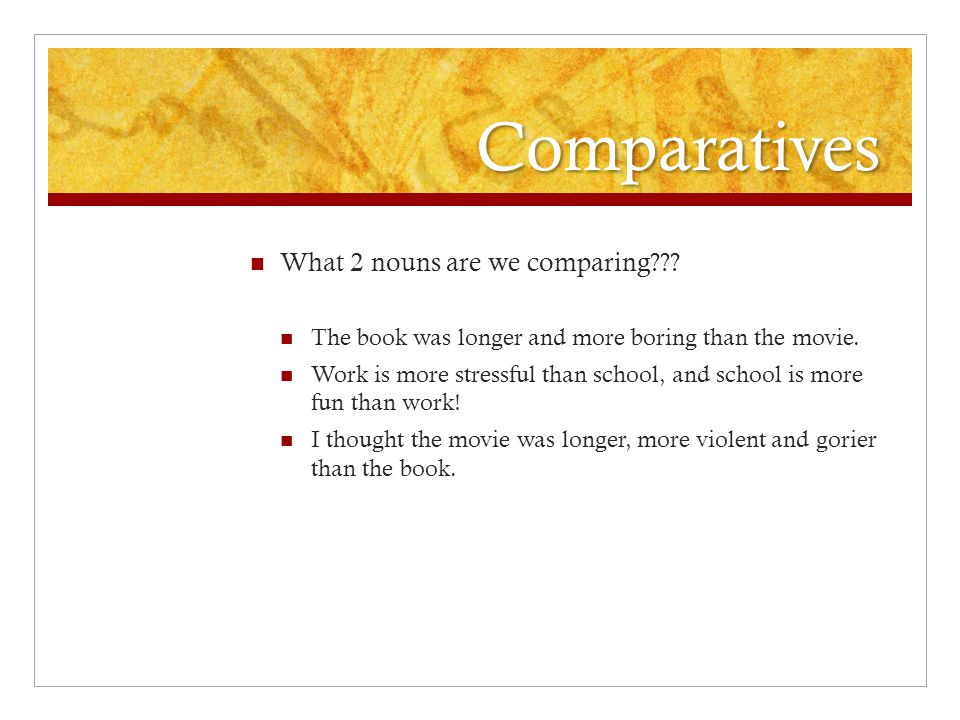 Comparatives What 2 nouns are we comparing??. The book was longer and more boring than the movie.
