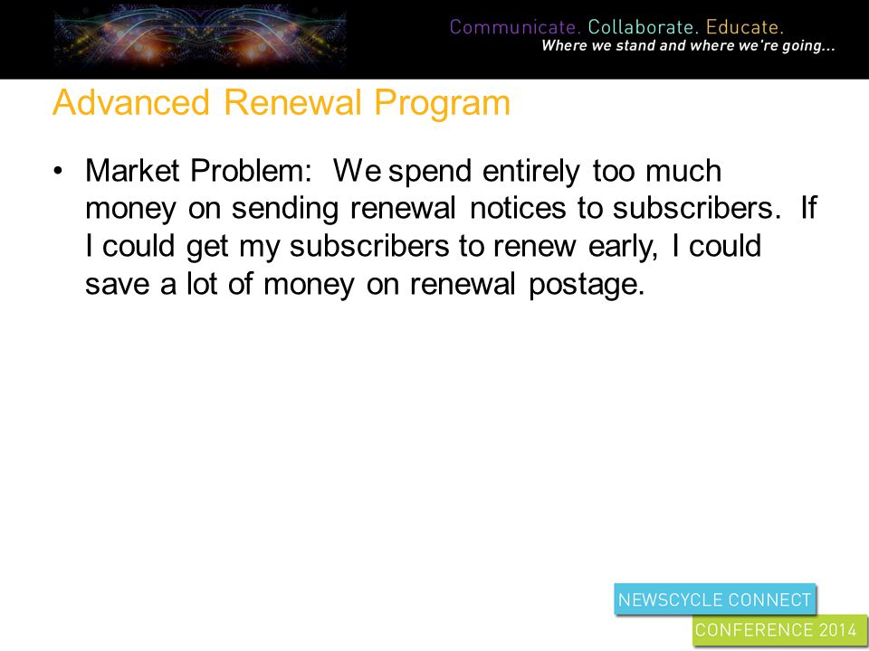 Advanced Renewal Program Market Problem: We spend entirely too much money on sending renewal notices to subscribers.