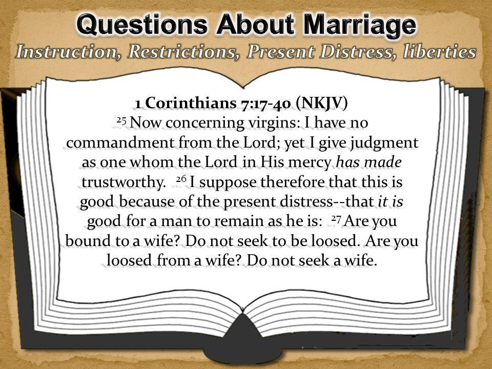  Now concerning virgins - the opening words of this phrase suggest that this was a specific question raised in the Corinthian s letter. (F.F.