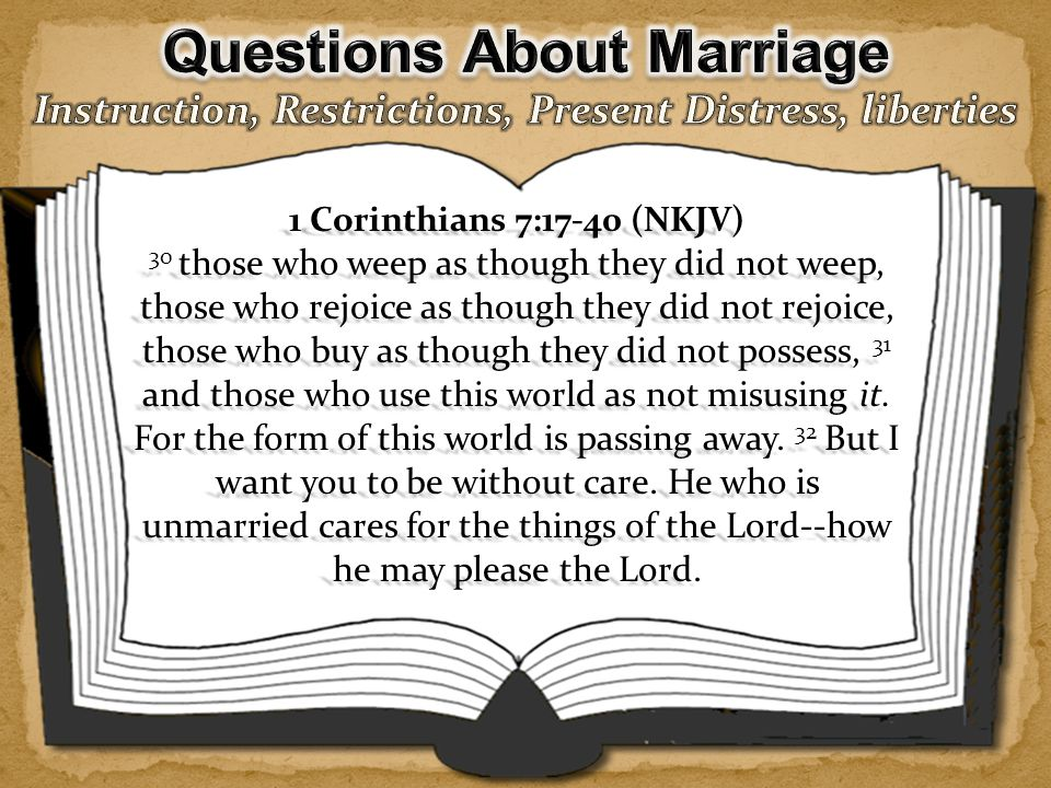 1 Corinthians 7:17-40 (NKJV) 33 But he who is married cares about the things of the world--how he may please his wife.