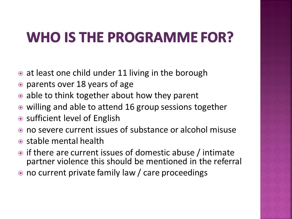  at least one child under 11 living in the borough  parents over 18 years of age  able to think together about how they parent  willing and able to attend 16 group sessions together  sufficient level of English  no severe current issues of substance or alcohol misuse  stable mental health  if there are current issues of domestic abuse / intimate partner violence this should be mentioned in the referral  no current private family law / care proceedings