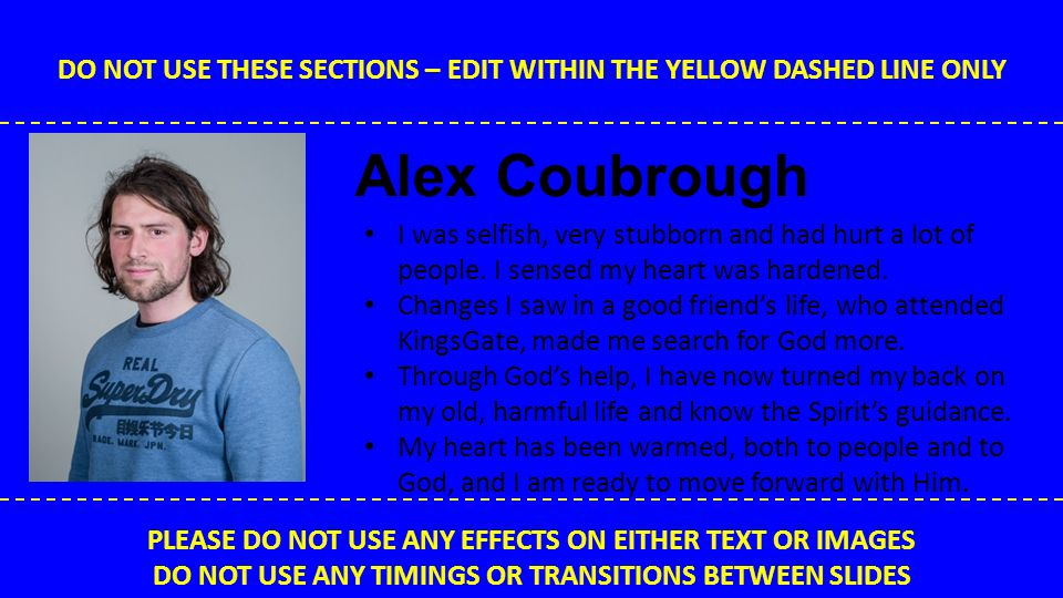 DO NOT USE THESE SECTIONS – EDIT WITHIN THE YELLOW DASHED LINE ONLY PLEASE DO NOT USE ANY EFFECTS ON EITHER TEXT OR IMAGES DO NOT USE ANY TIMINGS OR TRANSITIONS BETWEEN SLIDES Richard Shillam I was an angry kid and had trouble with friendships at school.