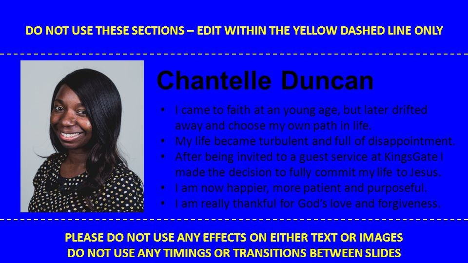 DO NOT USE THESE SECTIONS – EDIT WITHIN THE YELLOW DASHED LINE ONLY PLEASE DO NOT USE ANY EFFECTS ON EITHER TEXT OR IMAGES DO NOT USE ANY TIMINGS OR TRANSITIONS BETWEEN SLIDES Stephen Wild Before coming to know Jesus I was in a very dark place in my life.