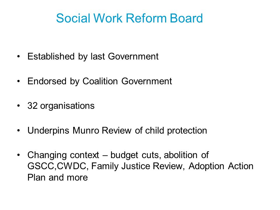 Social Work Reform(1) Admissions & selection guidance Curriculum framework Practice learning guidelines Principles for good partnership working Professional capabilities framework (PCF) defining excellent social work practice