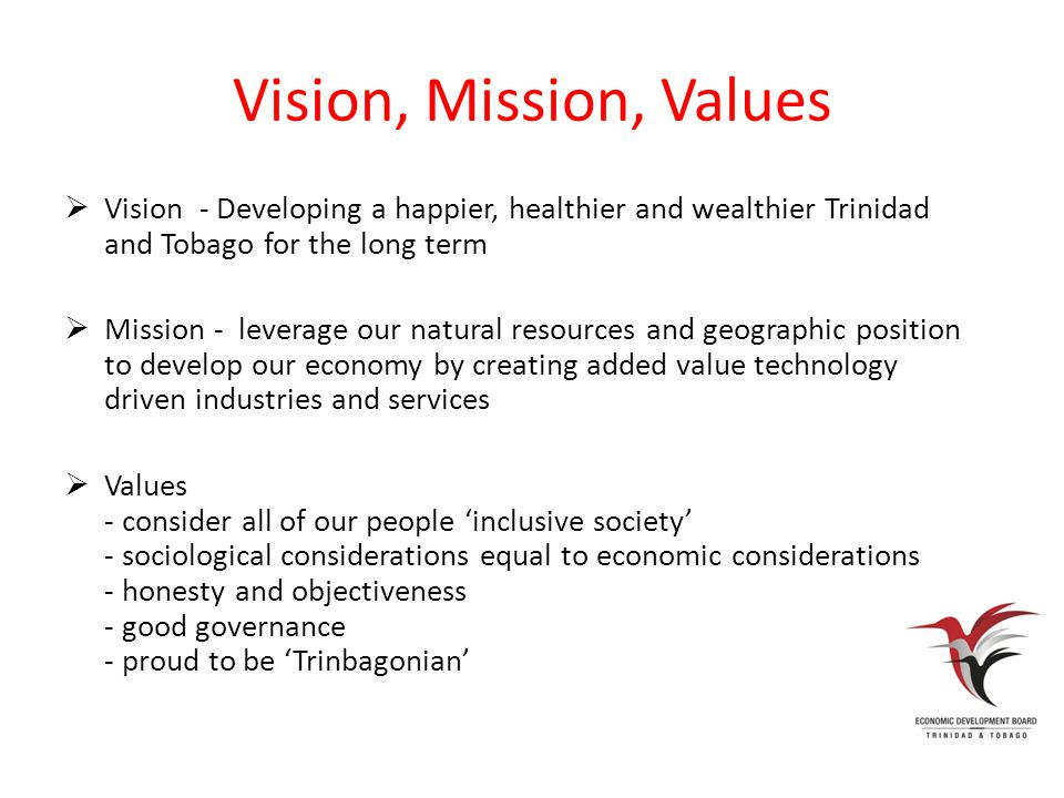 Vision, Mission, Values  Vision - Developing a happier, healthier and wealthier Trinidad and Tobago for the long term  Mission - leverage our natural resources and geographic position to develop our economy by creating added value technology driven industries and services  Values - consider all of our people 'inclusive society' - sociological considerations equal to economic considerations - honesty and objectiveness - good governance - proud to be 'Trinbagonian'