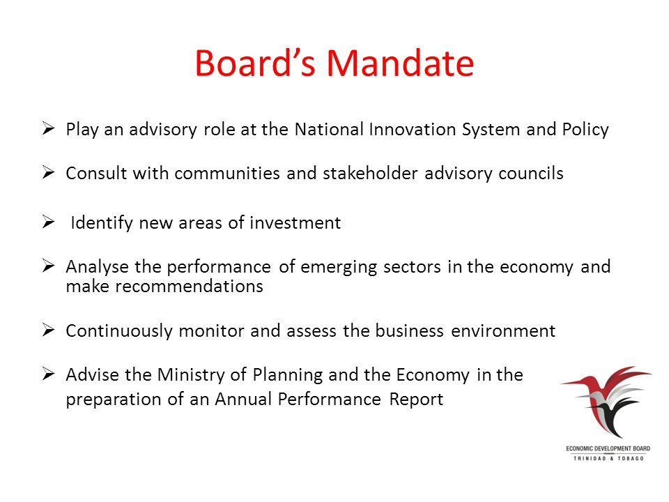 Board's Mandate  Play an advisory role at the National Innovation System and Policy  Consult with communities and stakeholder advisory councils  Identify new areas of investment  Analyse the performance of emerging sectors in the economy and make recommendations  Continuously monitor and assess the business environment  Advise the Ministry of Planning and the Economy in the preparation of an Annual Performance Report