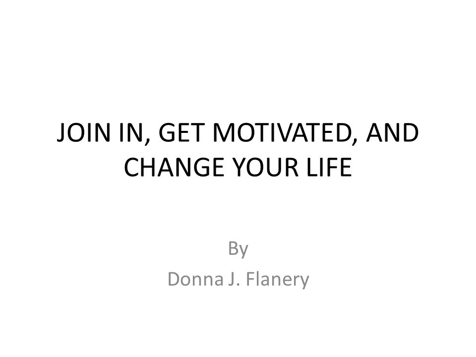 JOIN IN, GET MOTIVATED, AND CHANGE YOUR LIFE By Donna J. Flanery