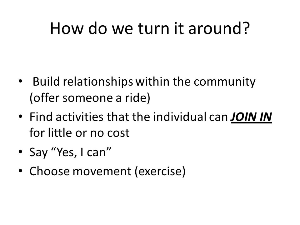 How do we turn it around? Build relationships within the community (offer someone a ride) Find activities that the individual can JOIN IN for little o