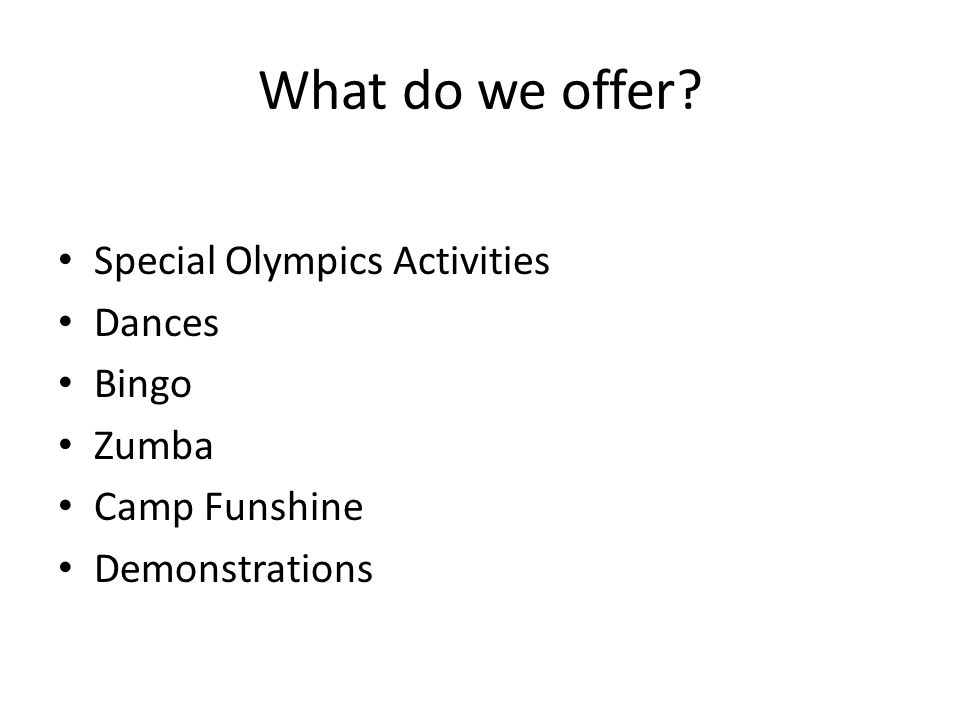 What do we offer? Special Olympics Activities Dances Bingo Zumba Camp Funshine Demonstrations