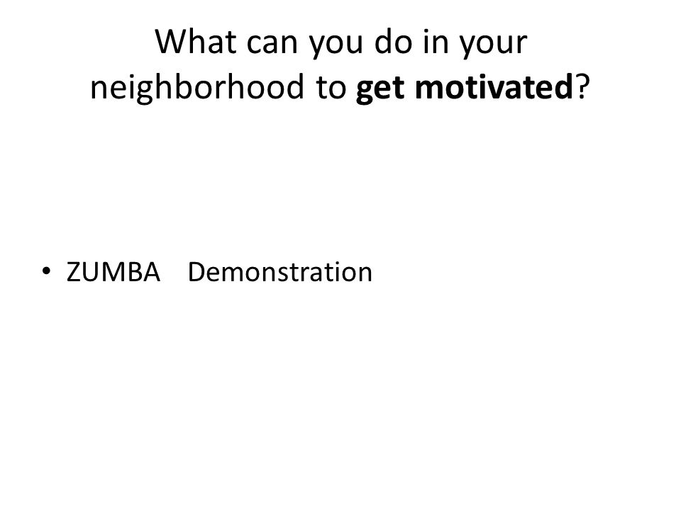 What can you do in your neighborhood to get motivated? ZUMBA Demonstration