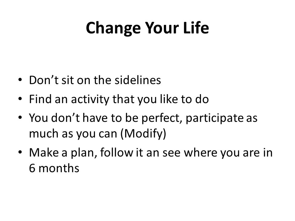 Change Your Life Don't sit on the sidelines Find an activity that you like to do You don't have to be perfect, participate as much as you can (Modify) Make a plan, follow it an see where you are in 6 months