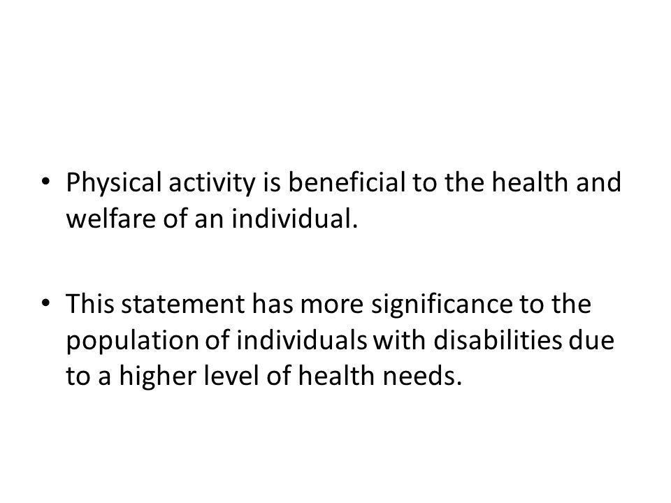 Physical activity is beneficial to the health and welfare of an individual. This statement has more significance to the population of individuals with