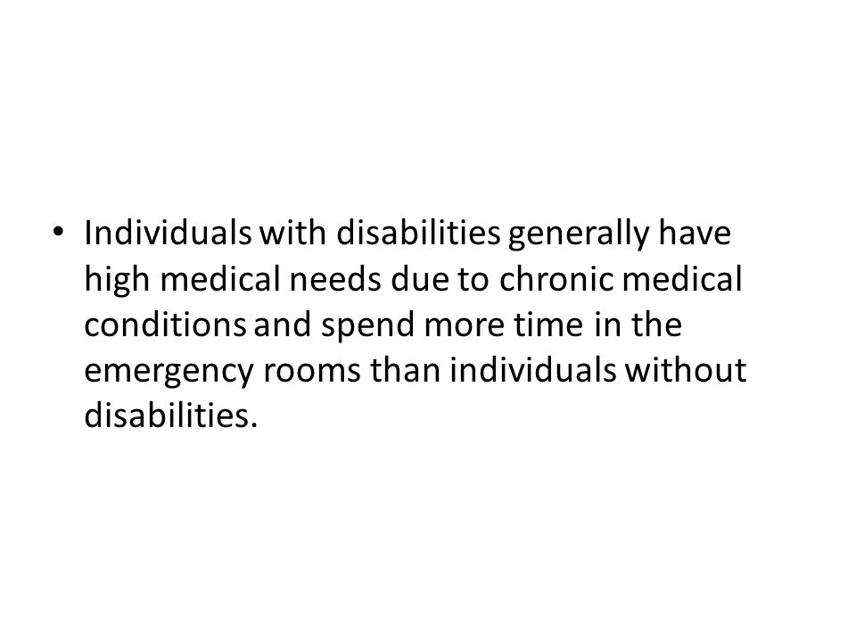Individuals with disabilities generally have high medical needs due to chronic medical conditions and spend more time in the emergency rooms than individuals without disabilities.
