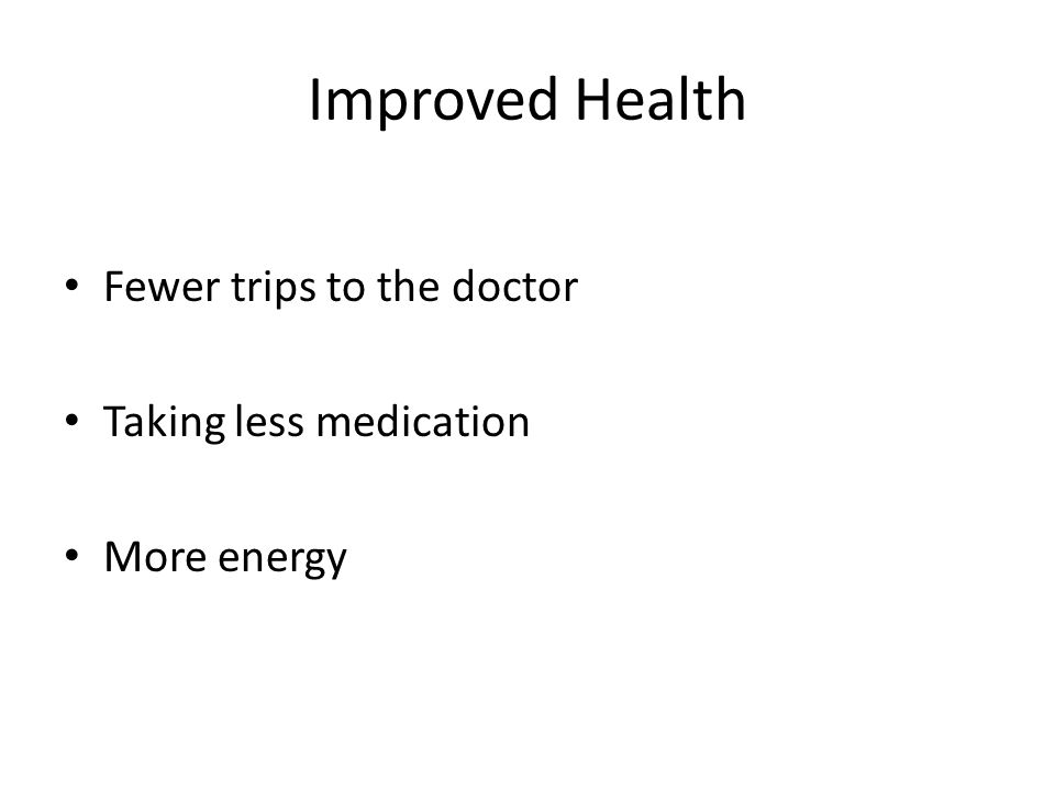 Improved Health Fewer trips to the doctor Taking less medication More energy