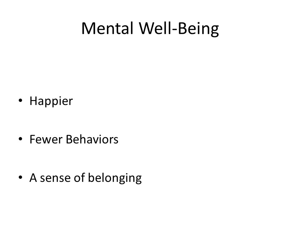 Mental Well-Being Happier Fewer Behaviors A sense of belonging