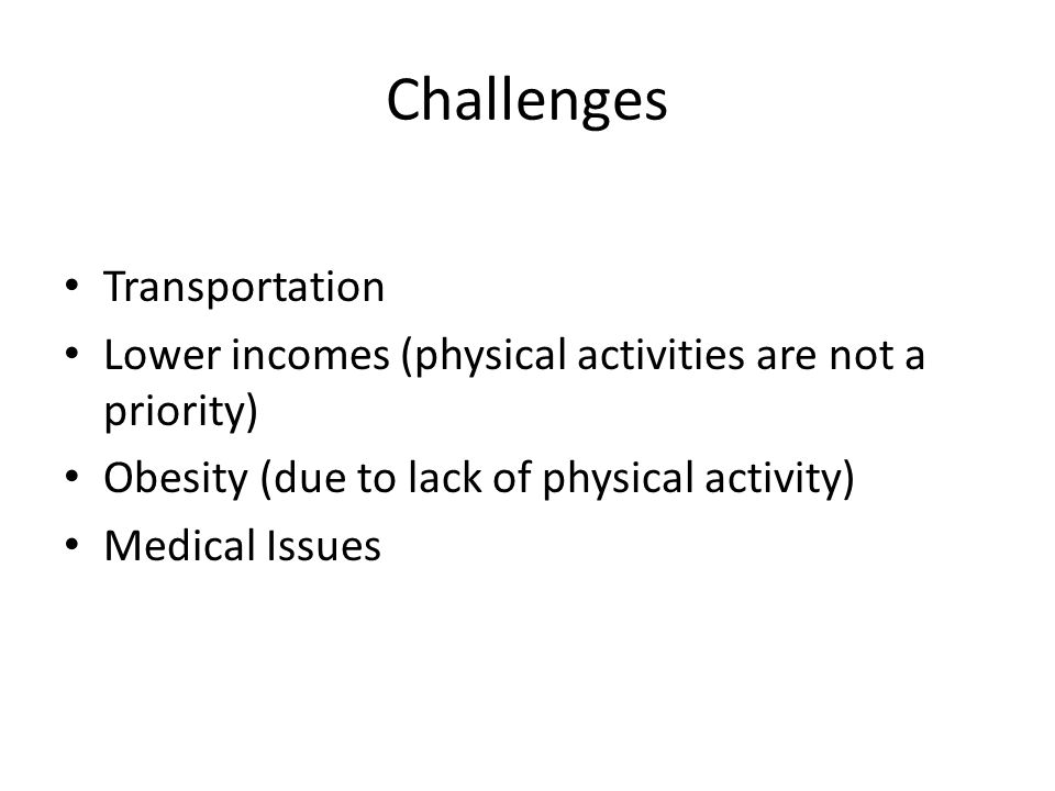 Challenges Transportation Lower incomes (physical activities are not a priority) Obesity (due to lack of physical activity) Medical Issues