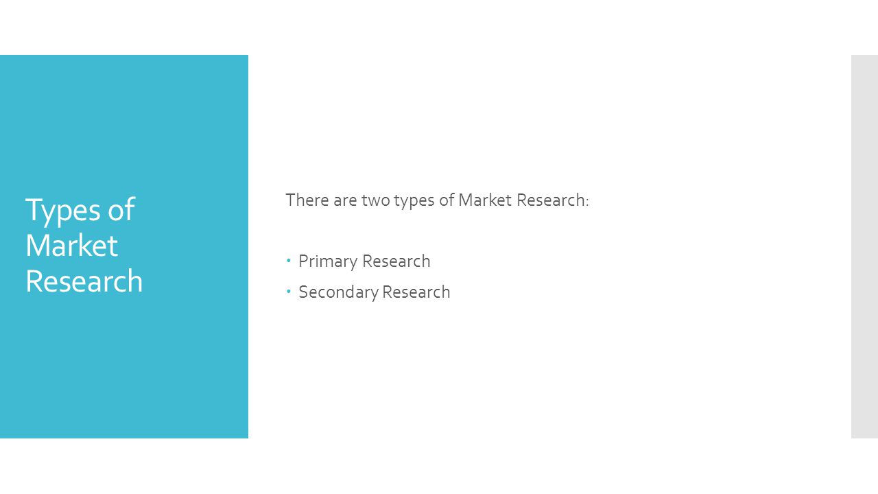 Types of Market Research There are two types of Market Research:  Primary Research  Secondary Research