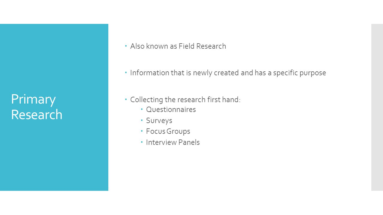 Primary Research  Also known as Field Research  Information that is newly created and has a specific purpose  Collecting the research first hand:  Questionnaires  Surveys  Focus Groups  Interview Panels