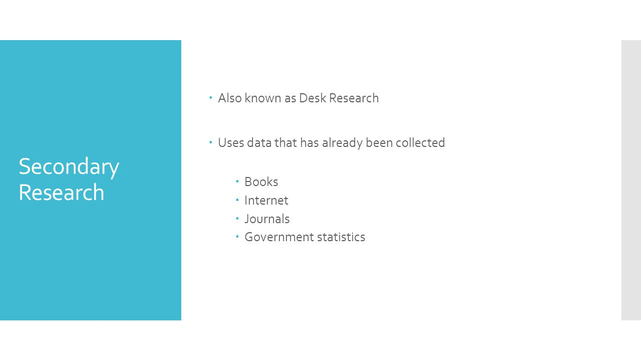 Secondary Research  Also known as Desk Research  Uses data that has already been collected  Books  Internet  Journals  Government statistics